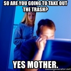 Internet Husband - so are you going to take out the trash? yes mother.
