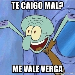 Guess What Squidward - te caigo mal? me vale verga