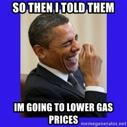 Obama Laugh  - so then i told them im going to lower gas prices
