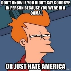 Futurama Fry - Don't know if you didn't say goodbye in person because you were in a coma or just hate america