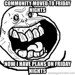 Happy Forever Alone - COMMUNITY MOVED TO FRIDAY NIGHTS NOW I HAVE PLANS ON FRIDAY NIGHTS