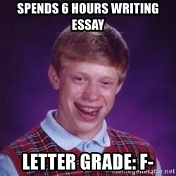 Bad Luck Brian - Spends 6 hours writing essay Letter grade: F-