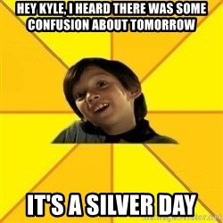 es bakans - hey kyle, i heard there was some confusion about tomorrow it's a silver day
