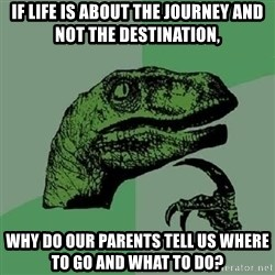 Philosoraptor - If life is about the journey and not the destination, Why do our parents tell us where to go and what to do?