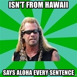 dog the bounty hunter - isn't from hawaii says aloha every sentence