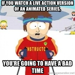 Bad time ski instructor 1 - If you watch a live action version of an animated series, You're going to hAVE A bad time