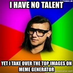 Advice Skrillex - I Have No Talent Yet I take over the top Images on Meme Generator