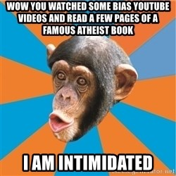 Stupid Monkey - wow you watched some bias YouTube videos and read a few pages of a famous atheist book I am intimidated