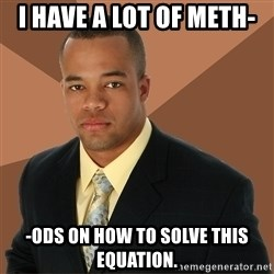 Successful Black Man - I have a lot of meth- -Ods on how to solve this equation.