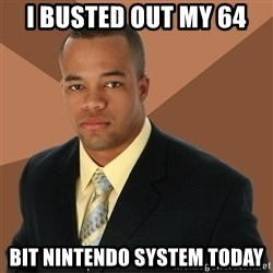 Successful Black Man - i busted out my 64 bit nintendo system today