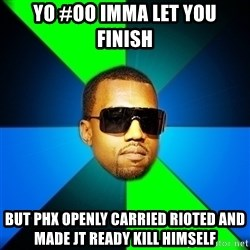 Kanye Finish - YO #OO IMMA LET YOU FINISH BUT PHX OPENLY CARRIED RIOTED AND MADE JT READY KILL HIMSELF