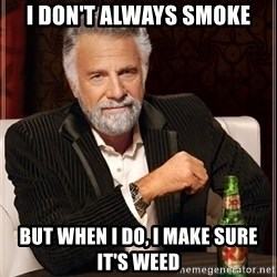 The Most Interesting Man In The World - i don't always smoke but when i do, i make sure it's weed