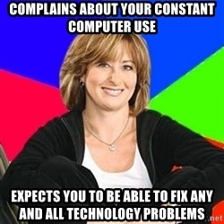 Sheltering Suburban Mom - Complains about your constant computer use expects you to be able to fix any and all technology problems