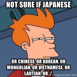 Futurama Fry - not sure if japanese or chinese, or korean, or mongolian, or vietnamese, or LAOTIAN, or../,
