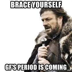 Winter is Coming - brace yourself GF's period is coming