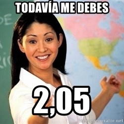 unhelpful teacher - todavía Me debes 2,05