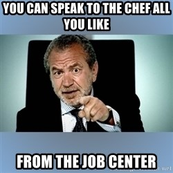 Lord Alan Sugar - you can speak to the chef all you like from the job center