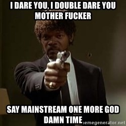 Jules Pulp Fiction - I DARe YOU, I DOUBLE DARE YOU MOTHER FUCKER SAY MAINSTREAM ONE MORE GOD DAMN TIME