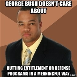 Successful Black Man - george bush doesn't care about cutting entitlement or defense programs in a meaningful way