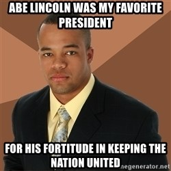 Successful Black Man - abe lincoln was my favorite president for his fortitude in keeping the nation united