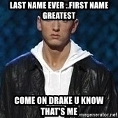 Eminem - LAST NAME EVER ..FIRST NAME GREATEST COME ON DRAKE U KNOW THAT'S ME