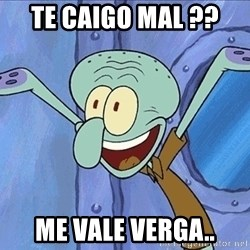 Guess What Squidward - Te Caigo Mal ??  Me Vale Verga..