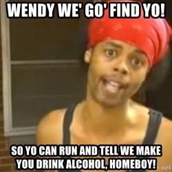 Hide Yo Kids - wendy we' go' find yo!  so yo can run and tell we make you drink alcohol, homeboy!