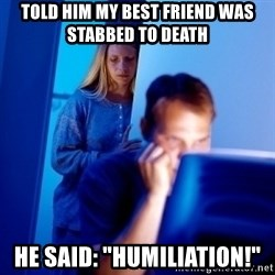 """Internet Husband - TOLD HIM my best friend was stabbed to death HE SAID: """"HUmiliation!"""""""