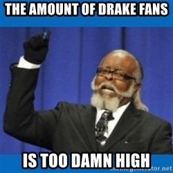 Too damn high - the amount of drake fans is too damn high