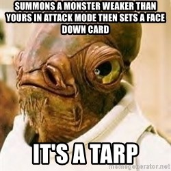 Its A Trap - Summons a monster weaker than yours in attack mode then sets a face down card IT'S A TARP