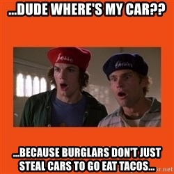 Dude where's my car - ...Dude where's my car?? ...because burglars don't just steal cars to go eat tacos...