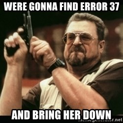 am i the only one around here - WERE GONNA FIND ERROR 37 AND BRING HER DOWN