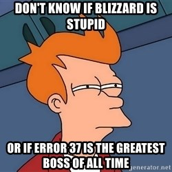 Futurama Fry - Don't know if blizzard is stupid or if error 37 is the greatest boss of all time