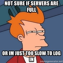 Futurama Fry - NOT SURE IF SERVERS ARE FULL  OR IM JUST TOO SLOW TO LOG IN