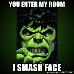Hulk Angry - You enter my room I smash face