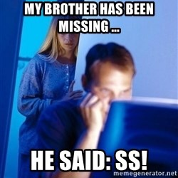 Redditors Wife - my brother has been missing ... he said: SS!