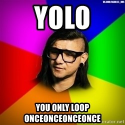 Advice Skrillex - YOLO You only loop ONCEONCEONCEONCE