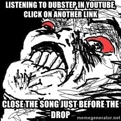 Ffffuuuu - listening to dubstep in youtube, click on another link close the song just before the drop