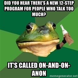 Foul Bachelor Frog (Alcoholic Anon) - Did you hear there's a new 12-step program for people who talk too much?  It's called on-and-on-anon