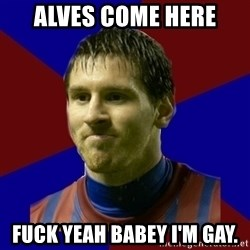 Lionel Messi - Alves come here FUCK YEAH BABEY I'M GAY.
