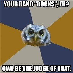 """Art Newbie Owl - Your band """"rocks"""", eh? owl be the judge of that."""
