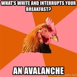 Anti Joke Chicken - What's white and interrupts your Breakfast? An Avalanche