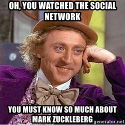 Willy Wonka - Oh, you watched the social network you must know so much about mark zuckleberg