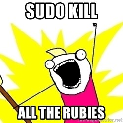 X ALL THE THINGS - sudo kill all the rubies