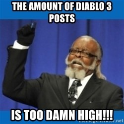 Too damn high - The amount of diablo 3 posts is too damn high!!!