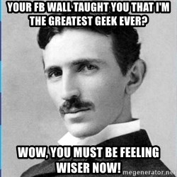 Nikola tesla - your fb wall taught you that i'm the greatest geek ever? wow, you must be feeling wiser now!
