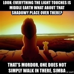 Simba - LOOK: EVERYTHING THE LIGHT TOUCHES IS middle earth WHAT ABOUT THAT SHADOWY PLACE OVER THERE? that's mordor, one does not simply walk in there, simba