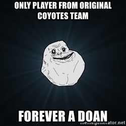Forever Alone - only player from original coyotes team forever a doan