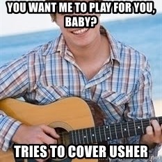Guitar douchebag - You want me to play for you, baby? Tries to cover usher