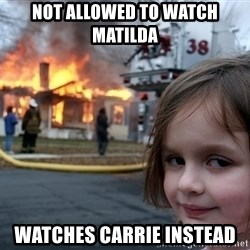 Disaster Girl - Not allowed to watch matilda watches carrie instead